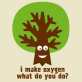 tree-i-make-oxygen-what-do-you-do